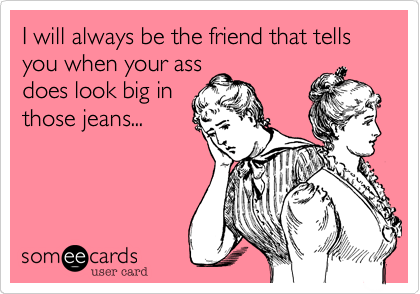 I will always be the friend that tells