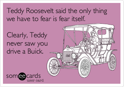 Teddy Roosevelt said the only thingwe have to fear is fear itself.Clearly, Teddynever saw youdrive a Buick.