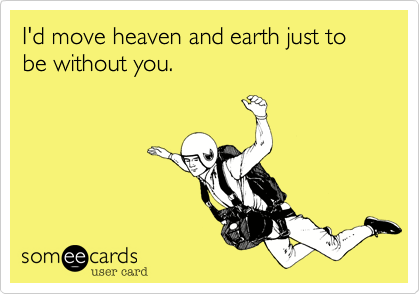 I'd move heaven and earth just to be without you.