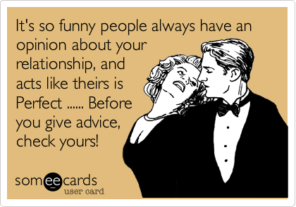 It's so funny people always have an opinion about yourrelationship, andacts like theirs isPerfect ...... Beforeyou give advice,check yours!