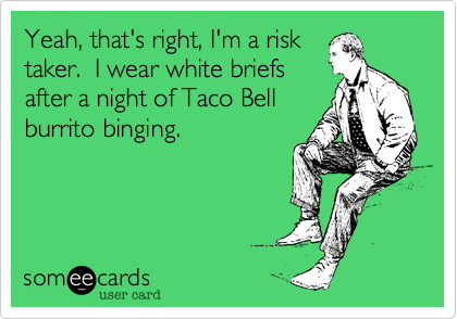 Yeah, that's right, I'm a risk taker.  I wear white briefsafter a night of Taco Bellburrito binging.