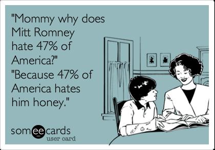 """Mommy why doesMitt Romneyhate 47% ofAmerica?""""Because 47% ofAmerica hateshim honey."""