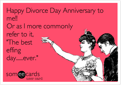 Happy Divorce Day Anniversary to me!!