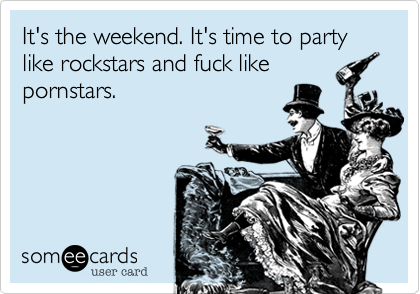 It's the weekend. It's time to partylike rockstars and fuck likepornstars.