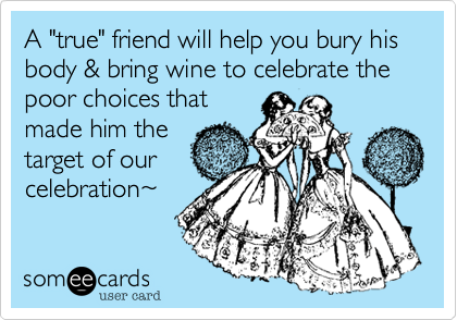 """A """"true"""" friend will help you bury his body & bring wine to celebrate the poor choices thatmade him thetarget of ourcelebration~"""