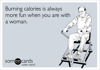 Burning calories is alwaysmore fun when you are witha woman.