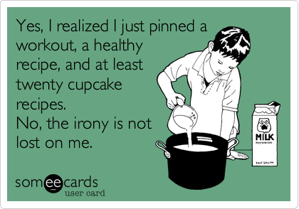 Yes, I realized I just pinned aworkout, a healthyrecipe, and at leasttwenty cupcake recipes.No, the irony is not lost on me.