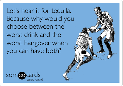 Let's hear it for tequila.