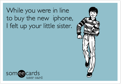 While you were in line to buy the new  iphone,I felt up your little sister.