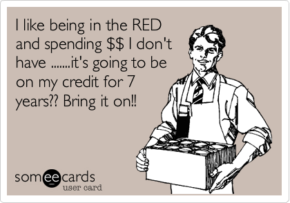 I like being in the REDand spending $$ I don'thave .......it's going to beon my credit for 7years?? Bring it on!!