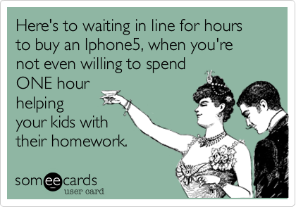 Here's to waiting in line for hours to buy an Iphone5, when you're not even willing to spendONE hourhelpingyour kids withtheir homework.