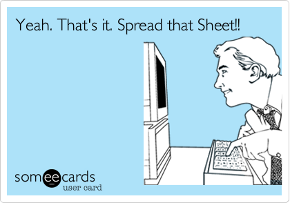 Yeah. That's it. Spread that Sheet!!