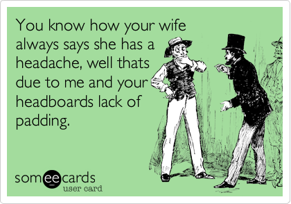 You know how your wifealways says she has aheadache, well thatsdue to me and yourheadboards lack ofpadding.