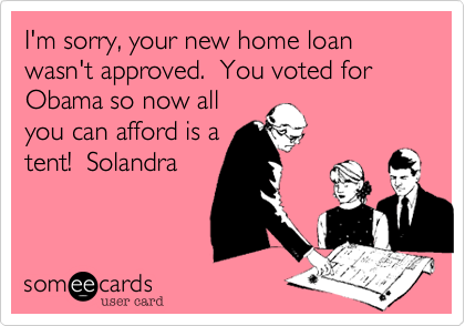 I'm sorry, your new home loan wasn't approved.  You voted for Obama so now all