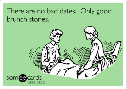 There are no bad dates.  Only good brunch stories.