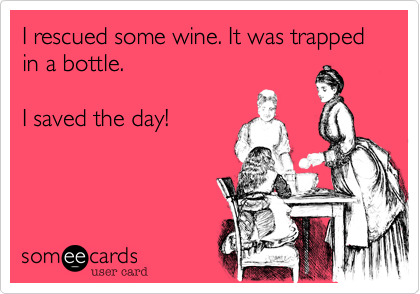 I rescued some wine. It was trapped in a bottle.I saved the day!