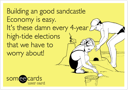 Building an good sandcastle Economy is easy.It's these damn every 4-yearhigh-tide electionsthat we have toworry about!