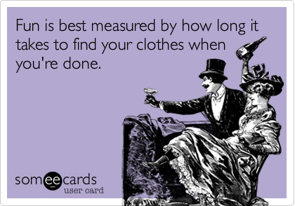Fun is best measured by how long it takes to find your clothes when you're done.