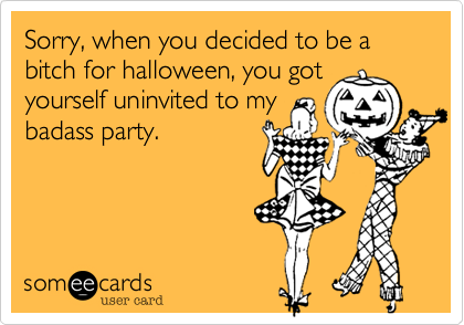 Sorry, when you decided to be a bitch for halloween, you got