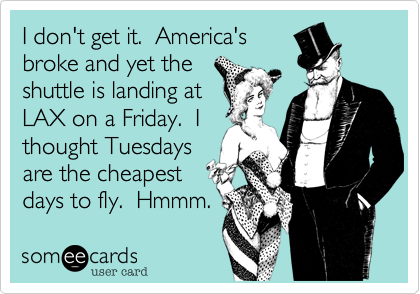 I don't get it.  America'sbroke and yet theshuttle is landing atLAX on a Friday.  Ithought Tuesdaysare the cheapestdays to fly.  Hmmm.