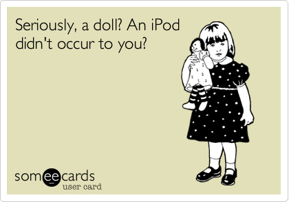 Seriously, a doll? An iPod