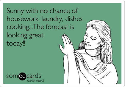 Sunny with no chance of housework, laundry, dishes,