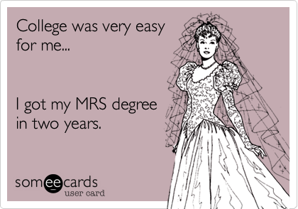College was very easy for me...I got my MRS degreein two years.