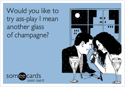 Would You Like To Try Ass Play I Mean Another Glass Of Champagne