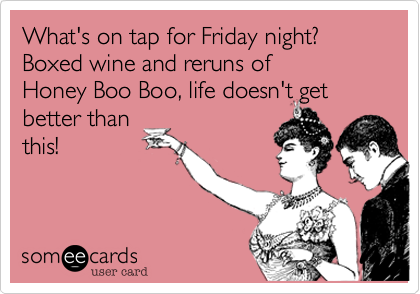 What's on tap for Friday night? Boxed wine and reruns of
