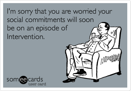 I'm sorry that you are worried your social commitments will soon