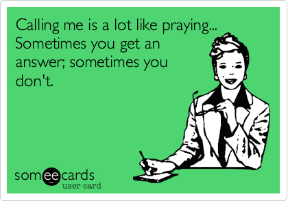 Calling me is a lot like praying...