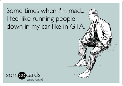 Some times when I'm mad...