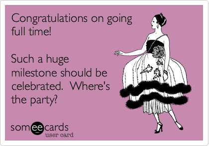 Congratulations on goingfull time!  Such a hugemilestone should becelebrated.  Where'sthe party?
