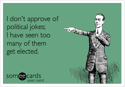 I don't approve of political jokes; I have seen too many of themget elected.