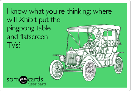 I know what you're thinking; where will Xhibit put the 