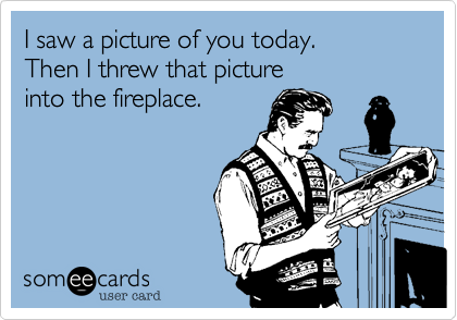 I saw a picture of you today. 