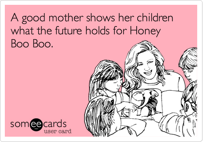 A good mother shows her children what the future holds for Honey Boo Boo.