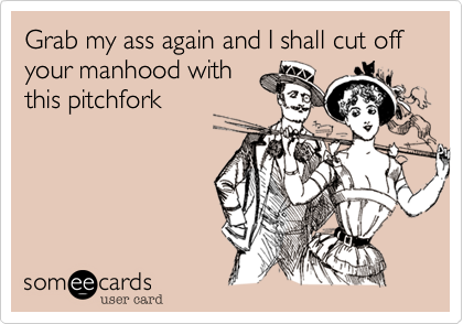 Grab my ass again and I shall cut off your manhood with