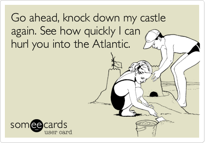 Go ahead, knock down my castle again. See how quickly I can