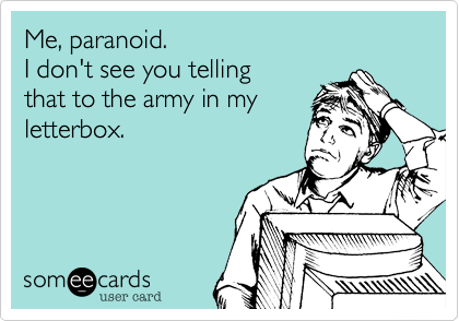 Me, paranoid. 