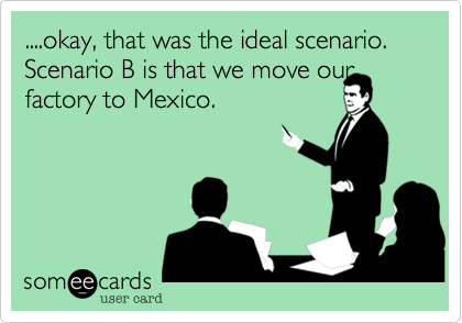 ....okay, that was the ideal scenario. Scenario B is that we move our