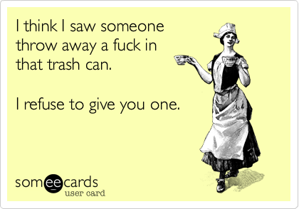 I think I saw someonethrow away a fuck inthat trash can.I refuse to give you one.
