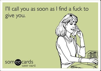 I'll call you as soon as I find a fuck to give you.