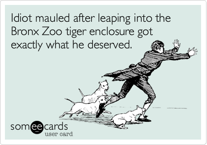 Idiot mauled after leaping into the Bronx Zoo tiger enclosure got exactly what he deserved.