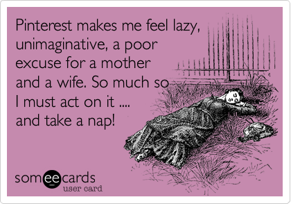 Pinterest makes me feel lazy, unimaginative, a poor
