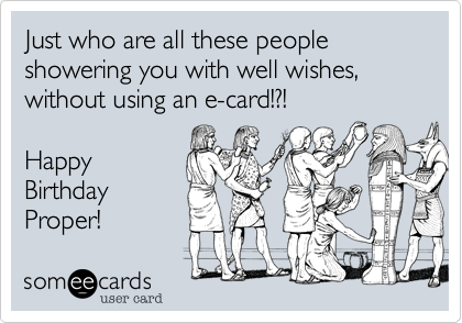 Just who are all these people showering you with well wishes, without using an e-card!?!