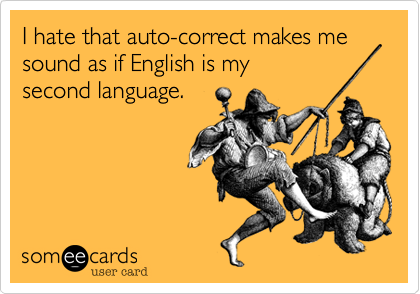 I hate that auto-correct makes me sound as if English is my