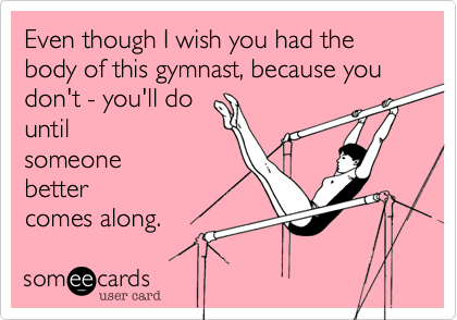 Even though I wish you had the body of this gymnast, because you don't - you'll do