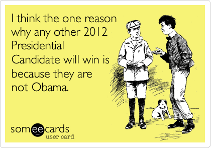 I think the one reasonwhy any other 2012PresidentialCandidate will win isbecause they arenot Obama.