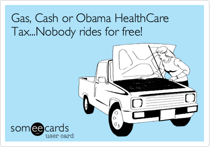 Gas, Cash or Obama HealthCare Tax...Nobody rides for free!